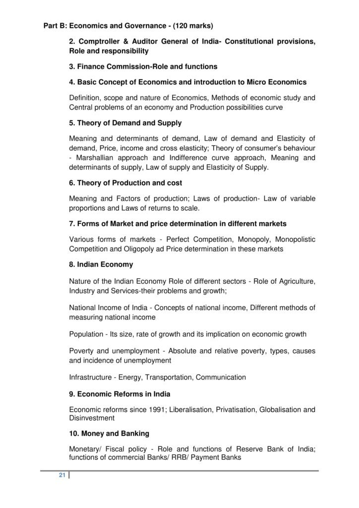 Part B: Economics and Governance - (120 marks) 2. Comptroller & Auditor General of India- Constitutional provisions, Role and responsibility 3. Finance Commission-Role and functions 4. Basic Concept of Economics and introduction to Micro Economics Definition, scope and nature of Economics, Methods of economic study and Central problems of an economy and Production possibilities curve 5. Theory of Demand and Supply Meaning and determinants of demand, Law of demand and Elasticity of demand, Price, income and cross elasticity; Theory of consumer's behaviour - Marshallian approach and Indifference curve approach, Meaning and determinants of supply, Law of supply and Elasticity of Supply. 6. Theory of Production and cost Meaning and Factors of production; Laws of production- Law of variable proportions and Laws of returns to scale. 7. Forms of Market and price determination in different markets Various forms of markets - Perfect Competition, Monopoly, Monopolistic Competition and Oligopoly ad Price determination in these markets 8. Indian Economy Nature of the Indian Economy Role of different sectors - Role of Agriculture, Industry and Services-their problems and growth; National Income of India - Concepts of national income, Different methods of measuring national income Population - Its size, rate of growth and its implication on economic growth Poverty and unemployment - Absolute and relative poverty, types, causes and incidence of unemployment Infrastructure - Energy, Transportation, Communication 9. Economic Reforms in India Economic reforms since 1991; Liberalisation, Privatisation, Globalisation and Disinvestment 10. Money and Banking Monetary/ Fiscal policy - Role and functions of Reserve Bank of India; functions of commercial Banks/ RRB/ Payment Banks