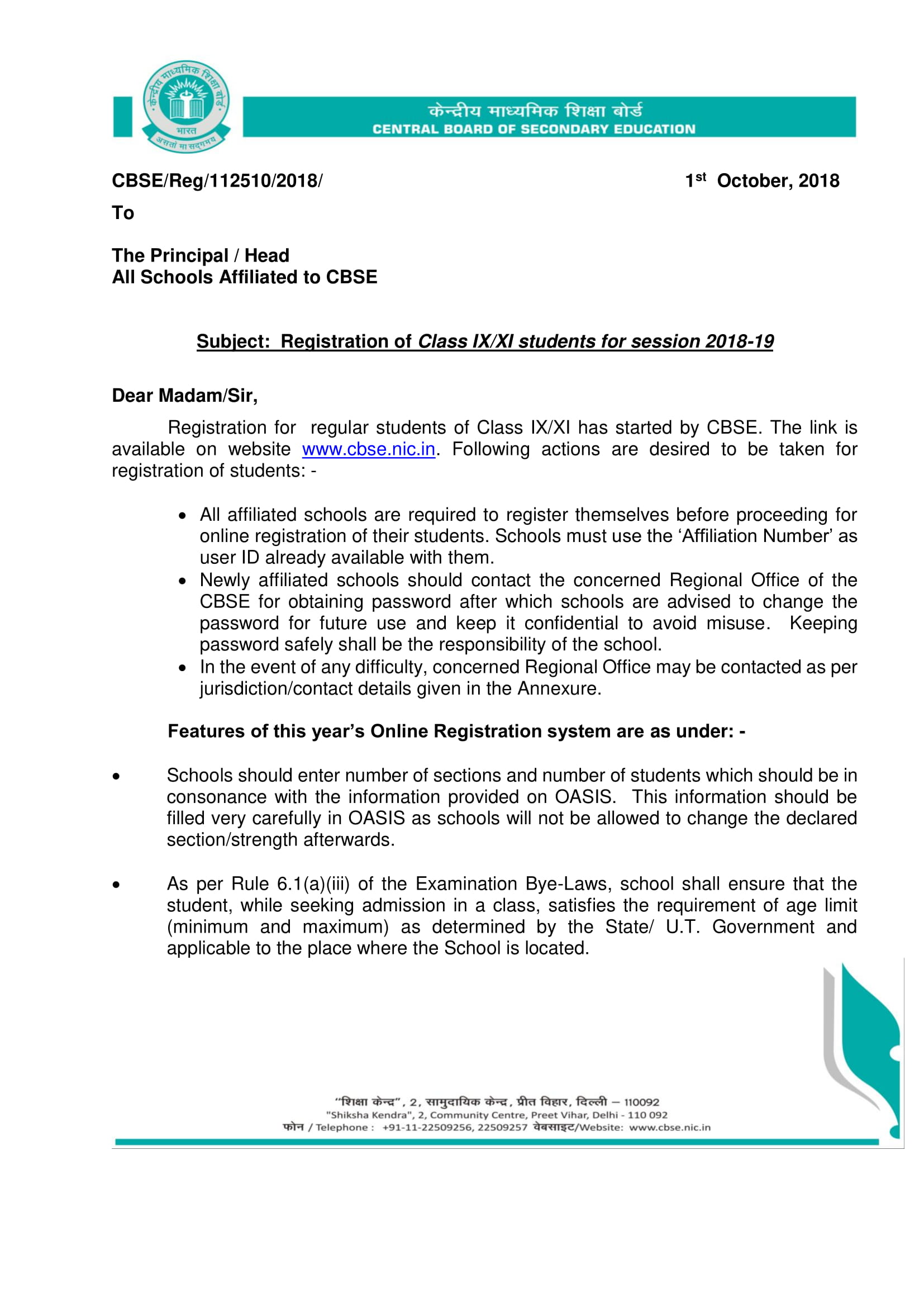 CBSE Online Registration for Class 9, 11 LOC Academic Year 2018-19 CBSE/Reg/112510/2018/ 1st October, 2018 To The Principal / Head All Schools Affiliated to CBSE Subject: Registration of Class IX/XI students for session 2018-19 Dear Madam/Sir, Registration for regular students of Class IX/XI has started by CBSE. The link is available on website www.cbse.nic.in. Following actions are desired to be taken for registration of students: - • All affiliated schools are required to register themselves before proceeding for online registration of their students. Schools must use the 'Affiliation Number' as user ID already available with them. • Newly affiliated schools should contact the concerned Regional Office of the CBSE for obtaining password after which schools are advised to change the password for future use and keep it confidential to avoid misuse. Keeping password safely shall be the responsibility of the school. • In the event of any difficulty, concerned Regional Office may be contacted as per jurisdiction/contact details given in the Annexure. Features of this year's Online Registration system are as under: - • Schools should enter number of sections and number of students which should be in consonance with the information provided on OASIS. This information should be filled very carefully in OASIS as schools will not be allowed to change the declared section/strength afterwards. • As per Rule 6.1(a)(iii) of the Examination Bye-Laws, school shall ensure that the student, while seeking admission in a class, satisfies the requirement of age limit (minimum and maximum) as determined by the State/ U.T. Government and applicable to the place where the School is located.
